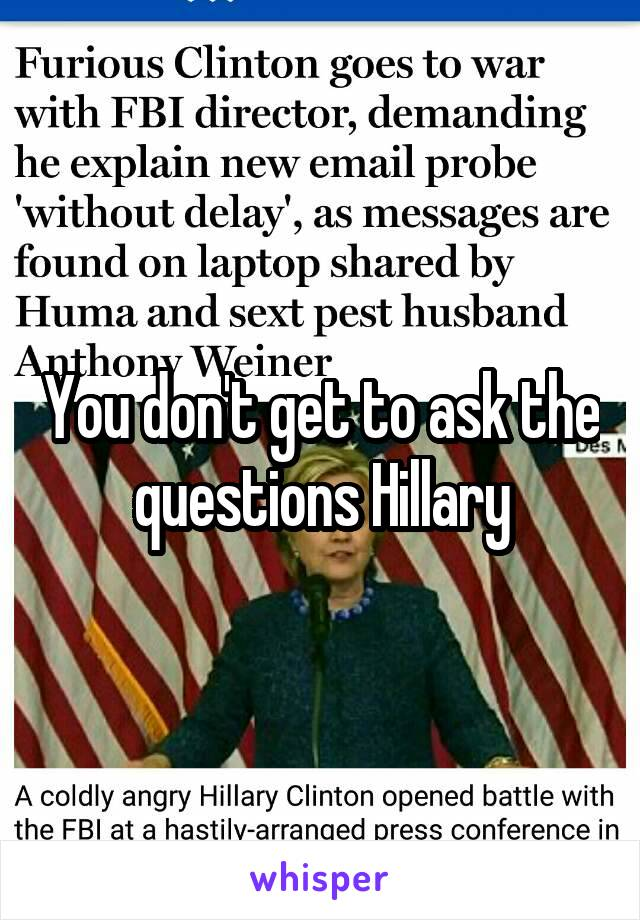 You don't get to ask the questions Hillary