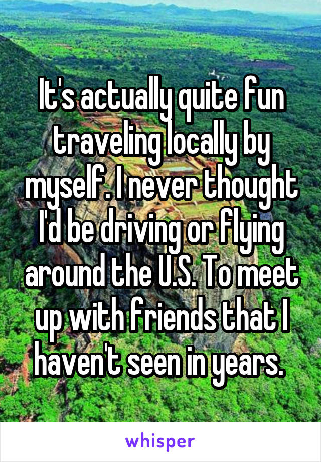 It's actually quite fun traveling locally by myself. I never thought I'd be driving or flying around the U.S. To meet up with friends that I haven't seen in years.
