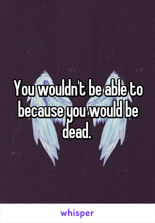 You wouldn't be able to because you would be dead.