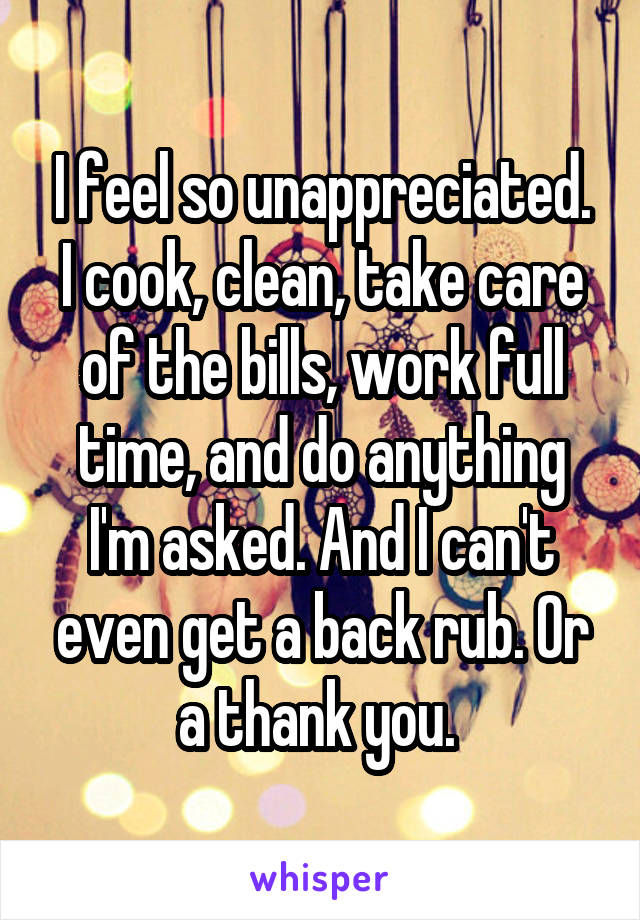 I feel so unappreciated. I cook, clean, take care of the bills, work full time, and do anything I'm asked. And I can't even get a back rub. Or a thank you.
