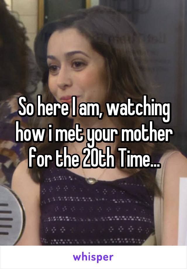 So here I am, watching how i met your mother for the 20th Time...