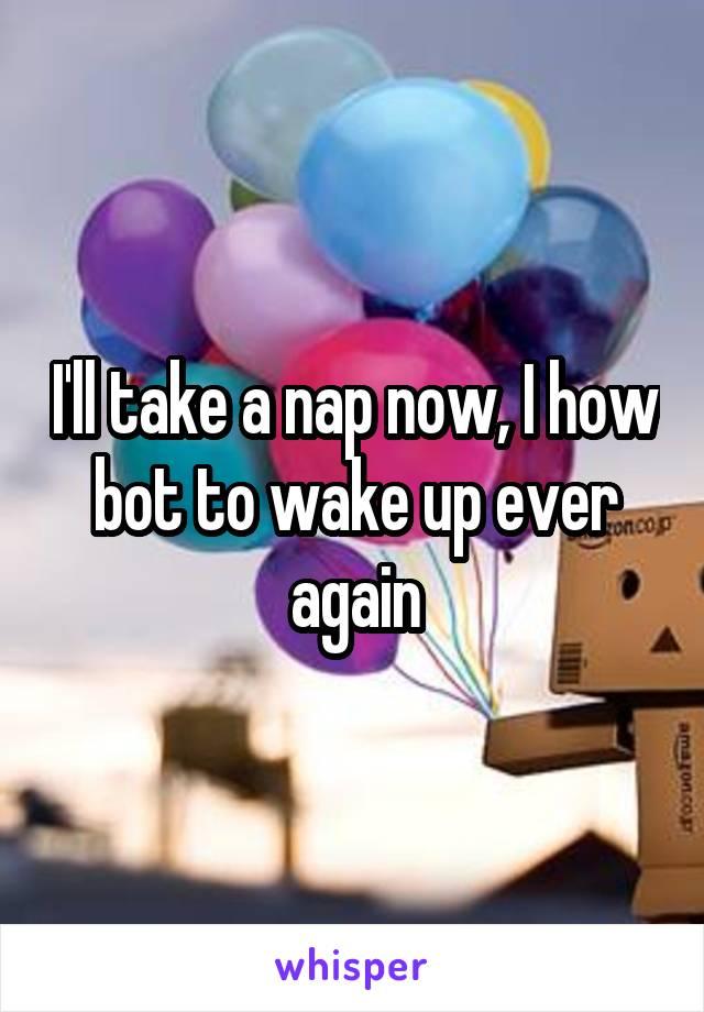 I'll take a nap now, I how bot to wake up ever again