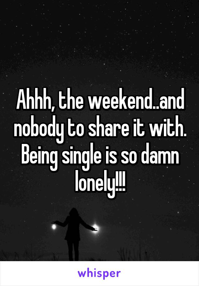 Ahhh, the weekend..and nobody to share it with. Being single is so damn lonely!!!