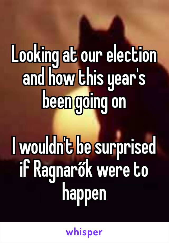 Looking at our election and how this year's been going on  I wouldn't be surprised if Ragnarők were to happen