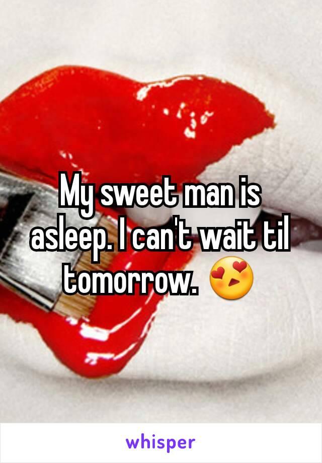 My sweet man is asleep. I can't wait til tomorrow. 😍