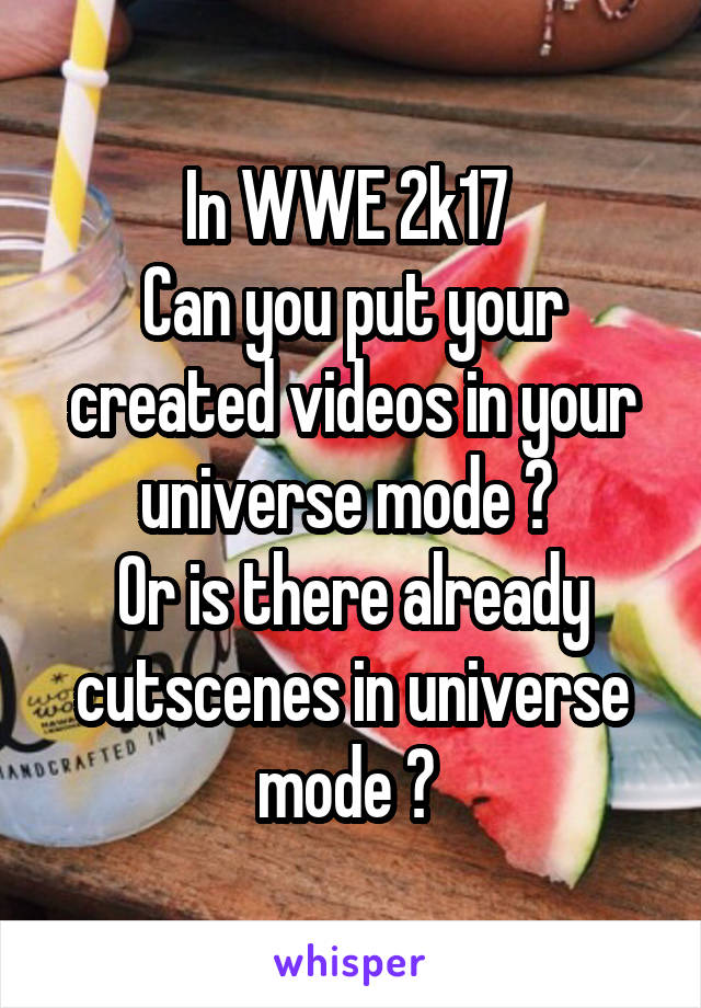 In WWE 2k17  Can you put your created videos in your universe mode ?  Or is there already cutscenes in universe mode ?
