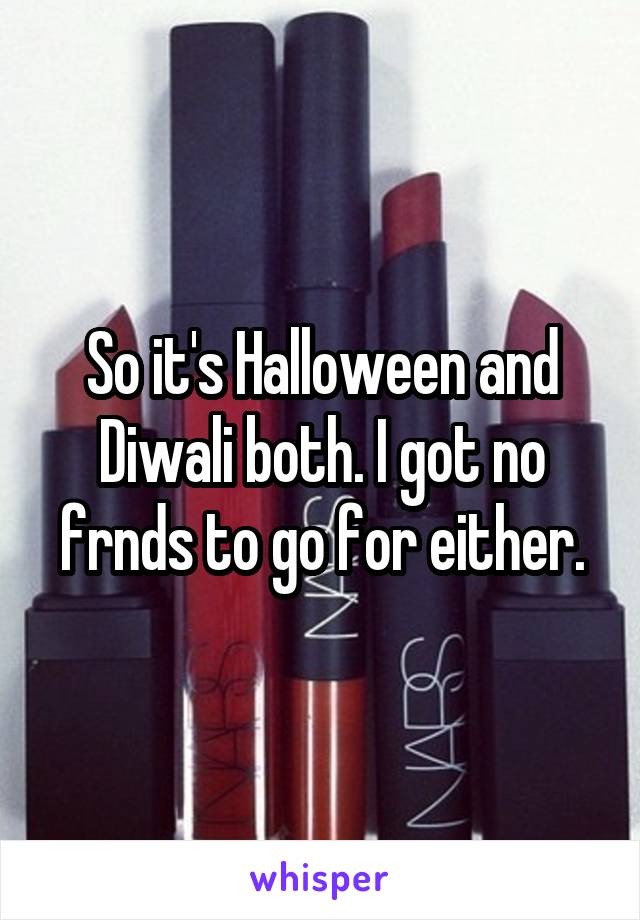 So it's Halloween and Diwali both. I got no frnds to go for either.