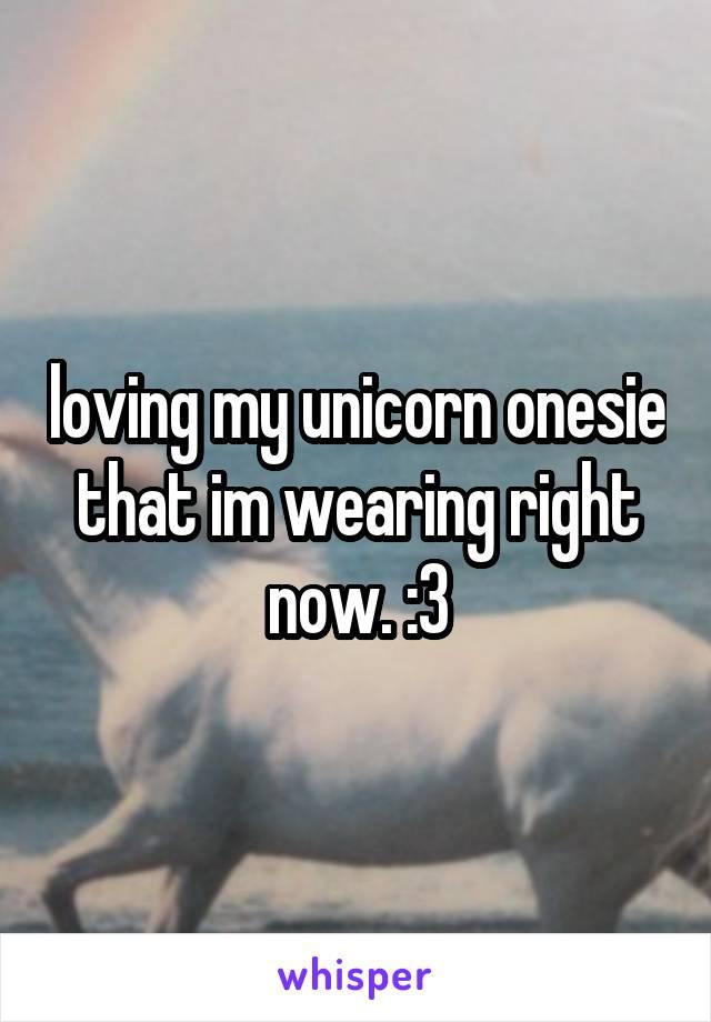 loving my unicorn onesie that im wearing right now. :3