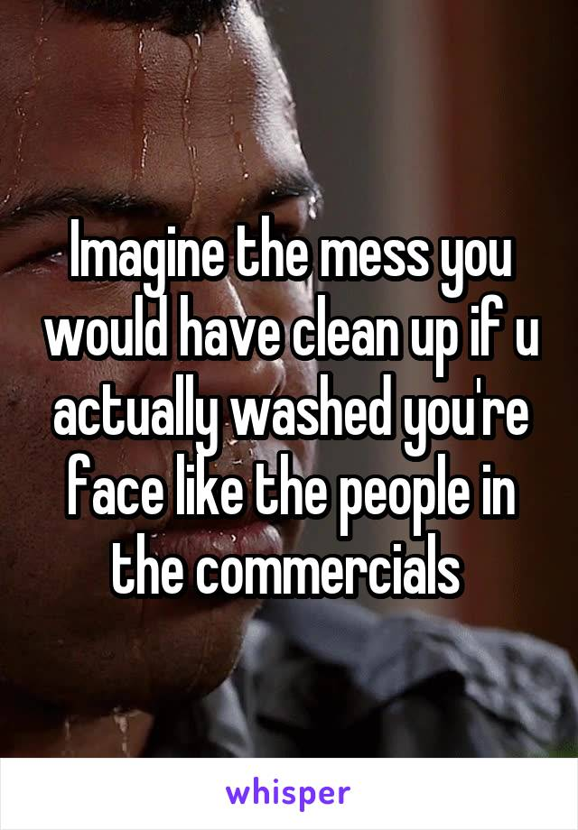 Imagine the mess you would have clean up if u actually washed you're face like the people in the commercials