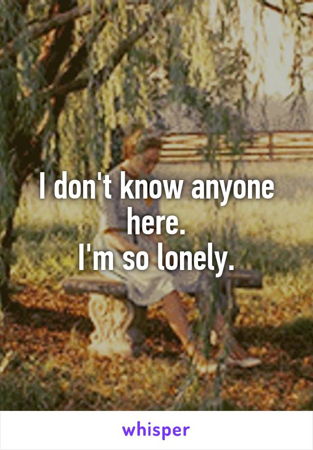 I don't know anyone here. I'm so lonely.