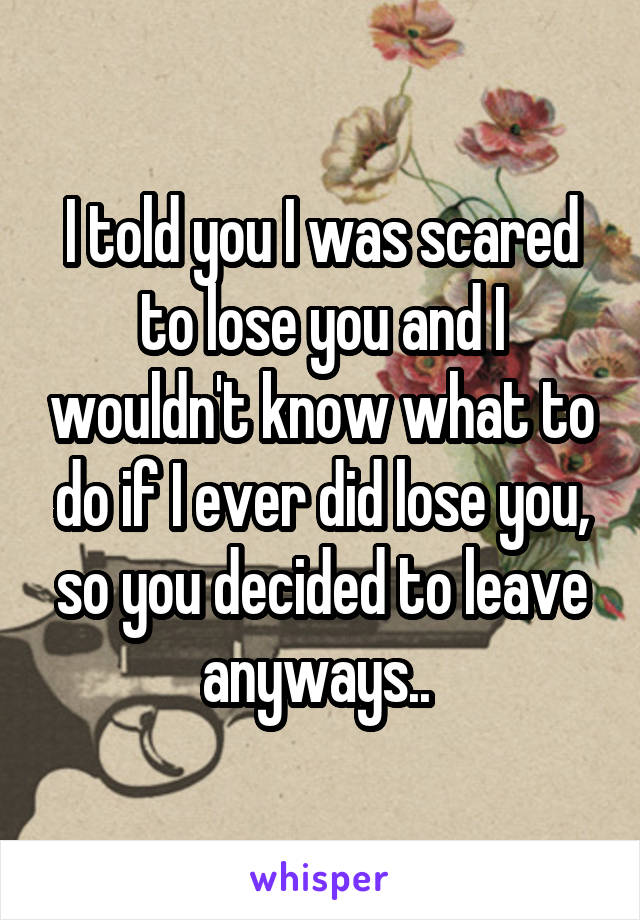 I told you I was scared to lose you and I wouldn't know what to do if I ever did lose you, so you decided to leave anyways..