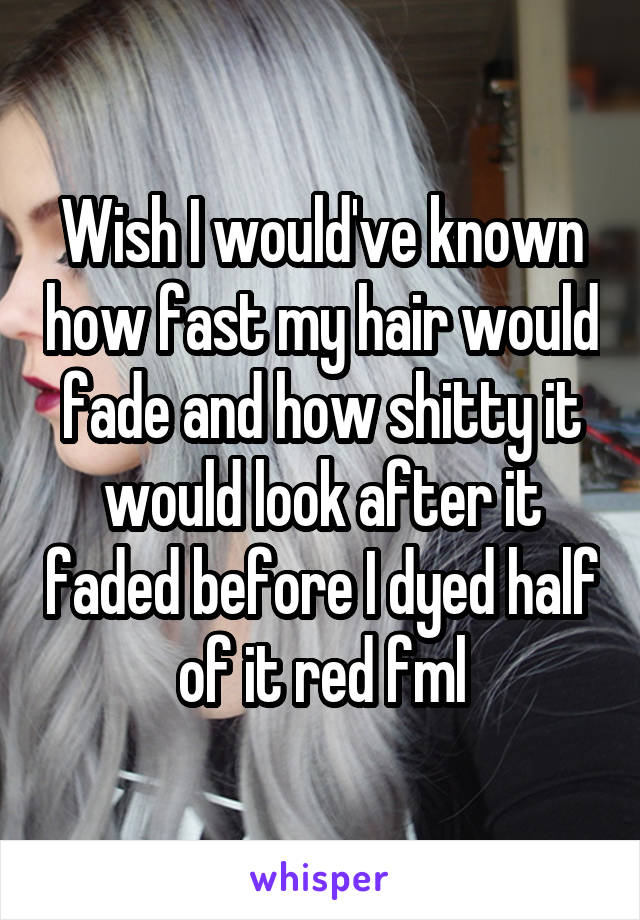 Wish I would've known how fast my hair would fade and how shitty it would look after it faded before I dyed half of it red fml