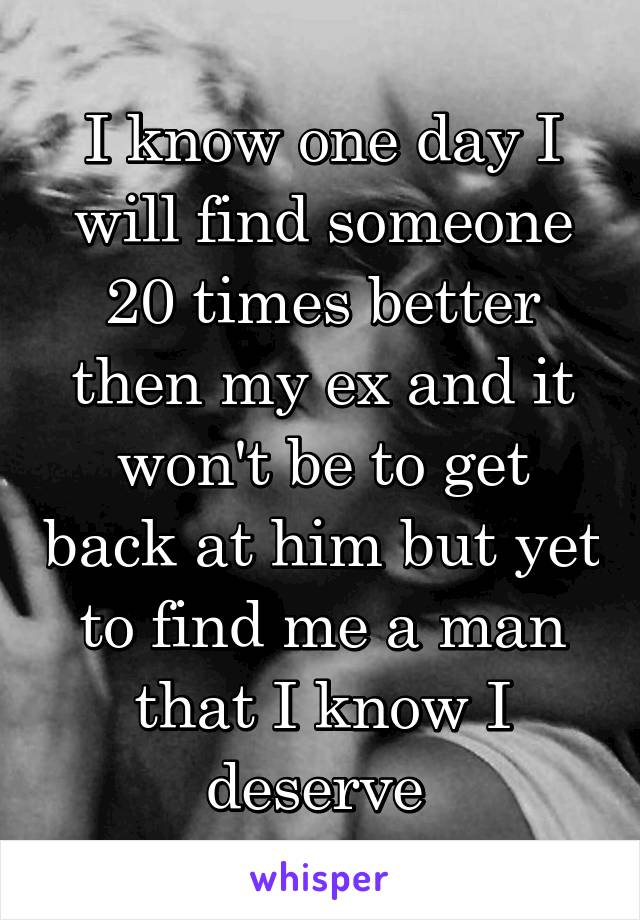 I know one day I will find someone 20 times better then my ex and it won't be to get back at him but yet to find me a man that I know I deserve