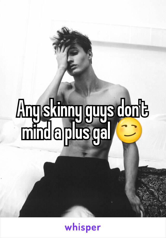 Any skinny guys don't mind a plus gal 😏