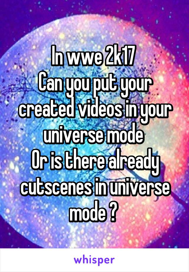 In wwe 2k17  Can you put your created videos in your universe mode  Or is there already cutscenes in universe mode ?