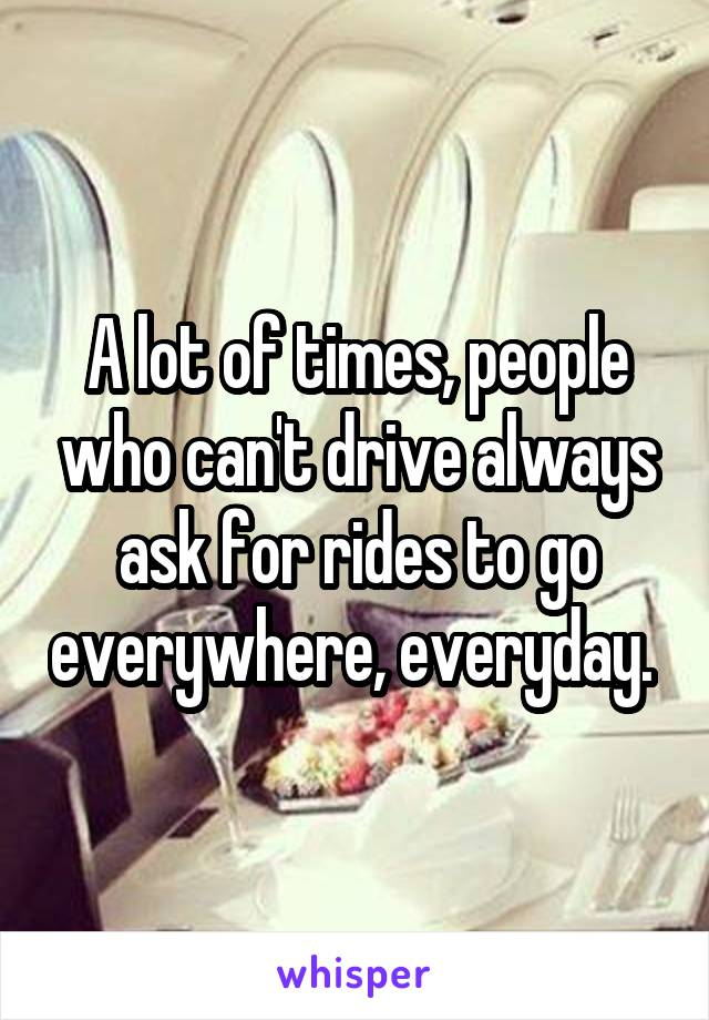 A lot of times, people who can't drive always ask for rides to go everywhere, everyday.