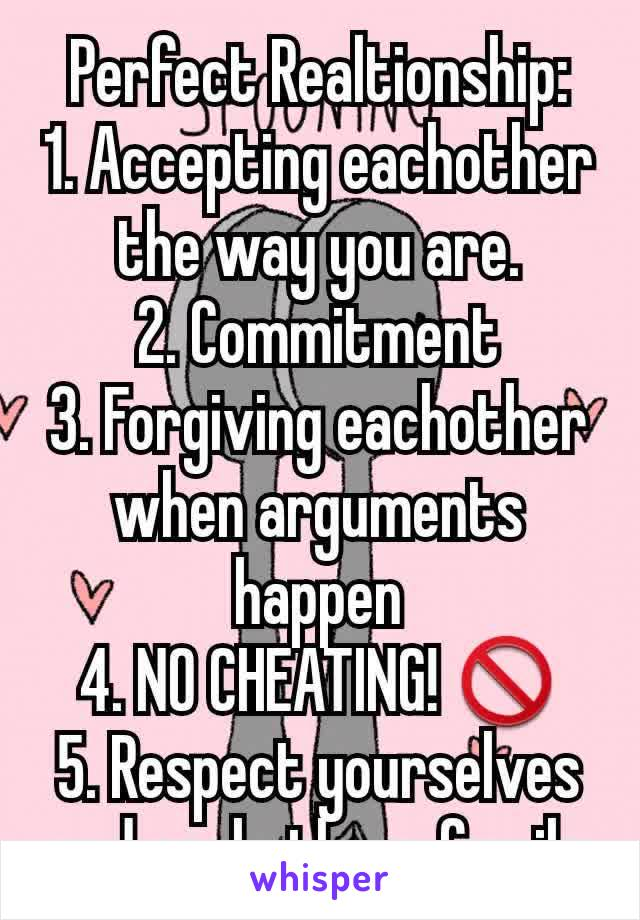 Perfect Realtionship: 1. Accepting eachother the way you are. 2. Commitment 3. Forgiving eachother when arguments happen 4. NO CHEATING! 🚫 5. Respect yourselves and eachothers family