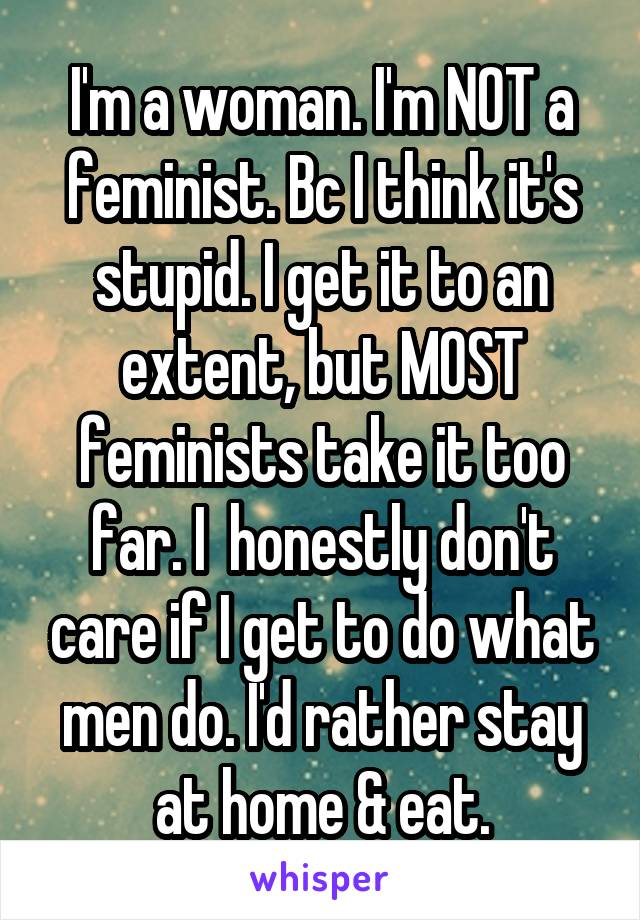 I'm a woman. I'm NOT a feminist. Bc I think it's stupid. I get it to an extent, but MOST feminists take it too far. I  honestly don't care if I get to do what men do. I'd rather stay at home & eat.