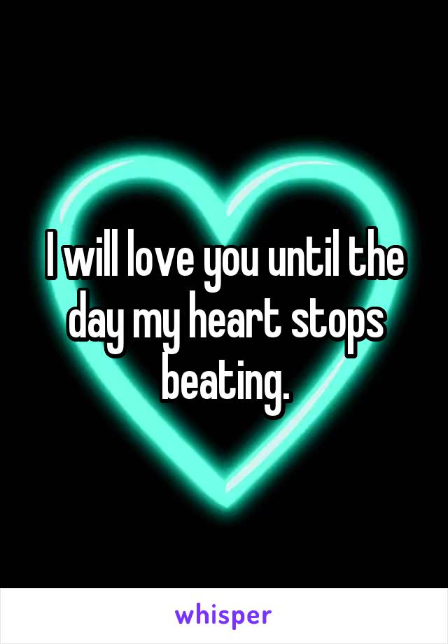 I will love you until the day my heart stops beating.