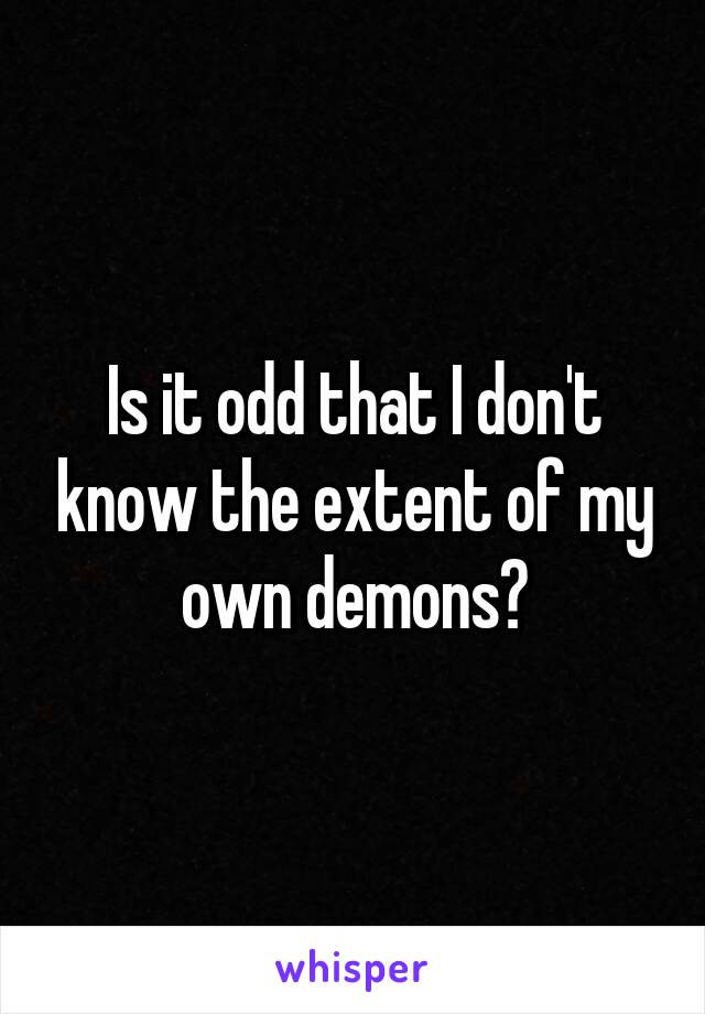 Is it odd that I don't know the extent of my own demons?