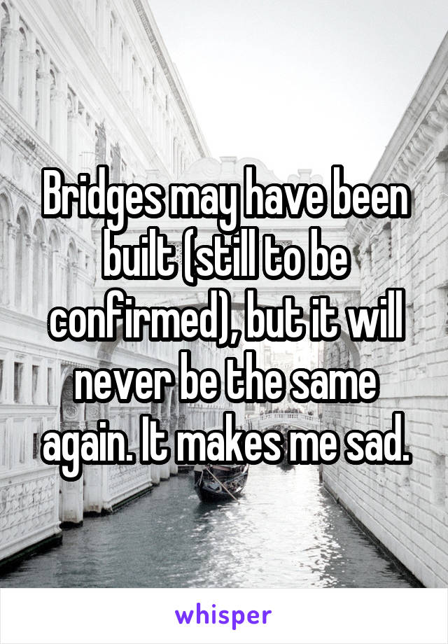 Bridges may have been built (still to be confirmed), but it will never be the same again. It makes me sad.