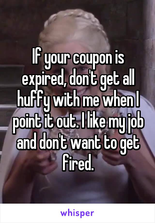 If your coupon is expired, don't get all huffy with me when I point it out. I like my job and don't want to get fired.