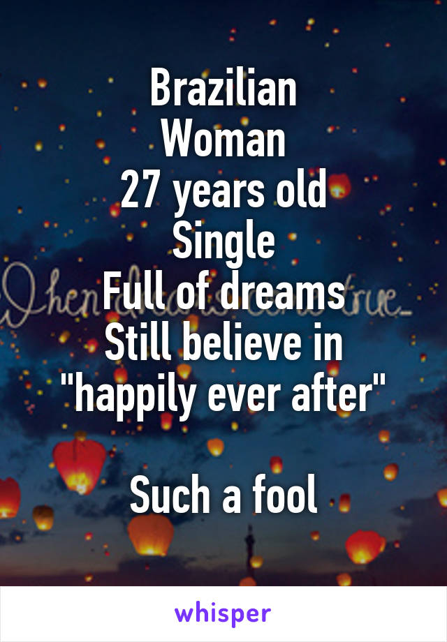 "Brazilian Woman 27 years old Single Full of dreams Still believe in ""happily ever after""  Such a fool"