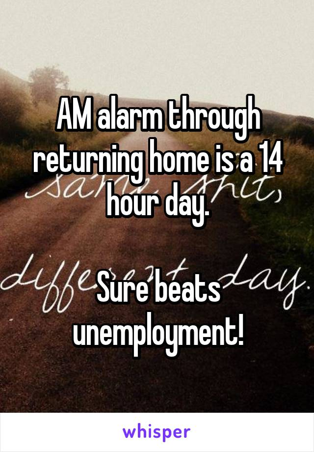 AM alarm through returning home is a 14 hour day.  Sure beats unemployment!