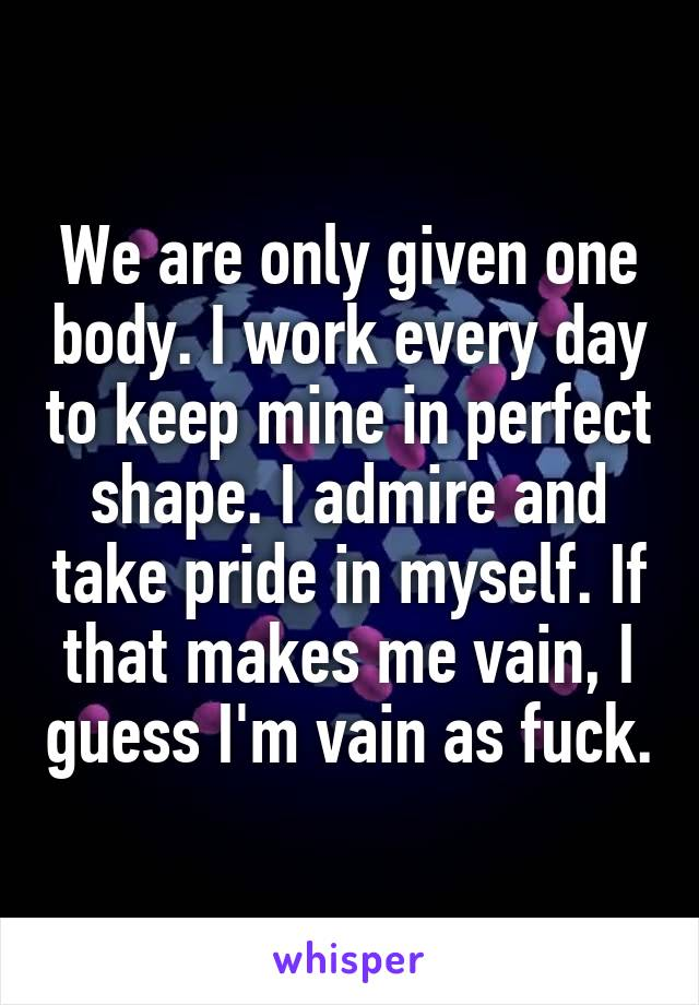 We are only given one body. I work every day to keep mine in perfect shape. I admire and take pride in myself. If that makes me vain, I guess I'm vain as fuck.