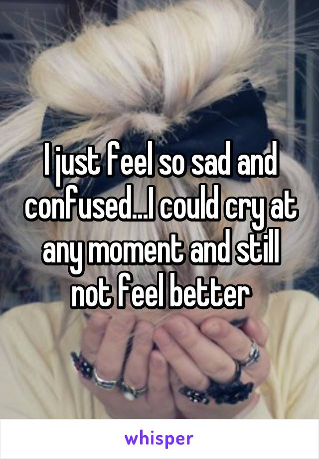 I just feel so sad and confused...I could cry at any moment and still not feel better