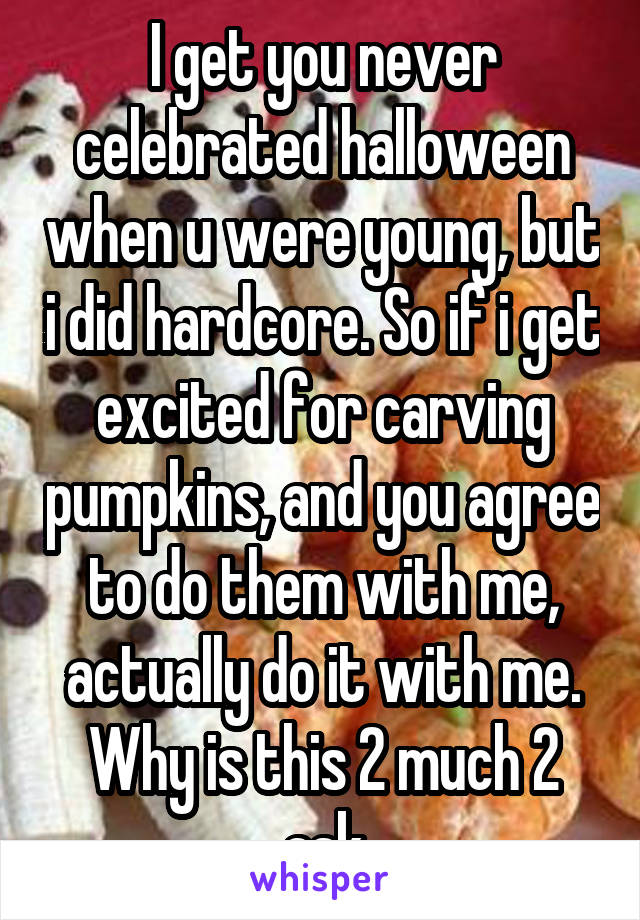 I get you never celebrated halloween when u were young, but i did hardcore. So if i get excited for carving pumpkins, and you agree to do them with me, actually do it with me. Why is this 2 much 2 ask