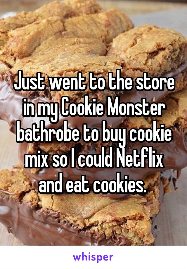 Just went to the store in my Cookie Monster bathrobe to buy cookie mix so I could Netflix and eat cookies.