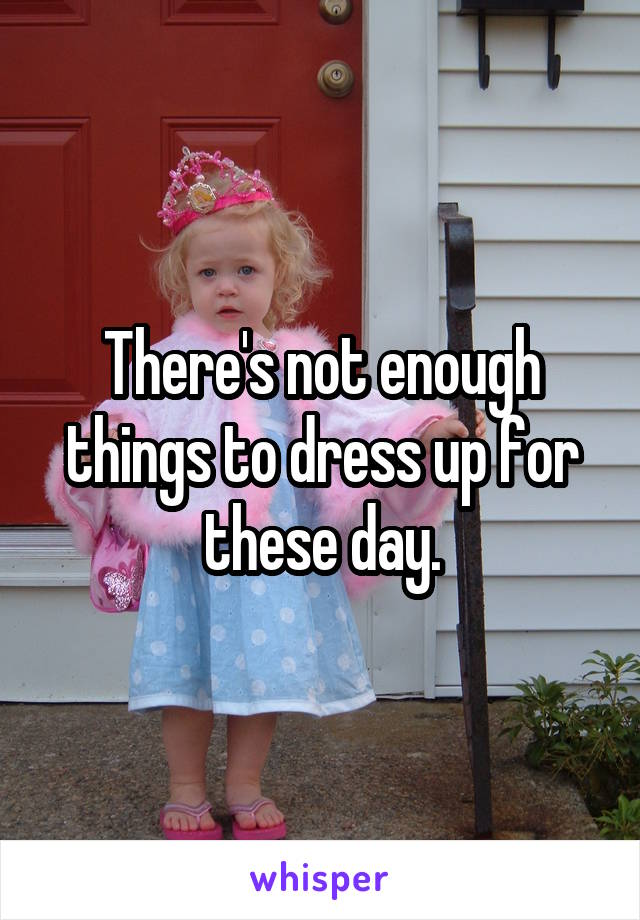 There's not enough things to dress up for these day.