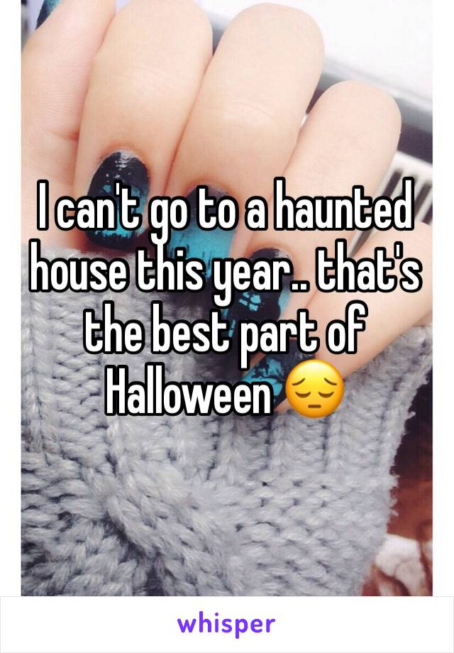 I can't go to a haunted house this year.. that's the best part of Halloween 😔