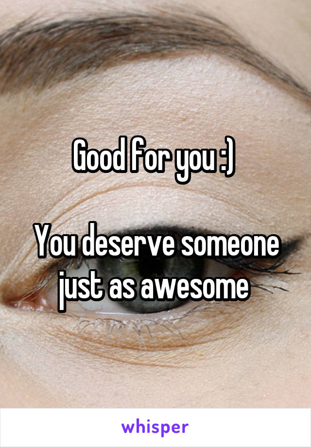 Good for you :)   You deserve someone just as awesome