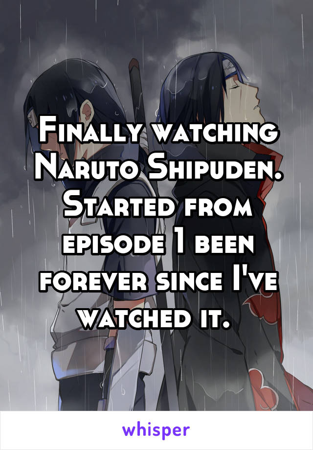 Finally watching Naruto Shipuden. Started from episode 1 been forever since I've watched it.