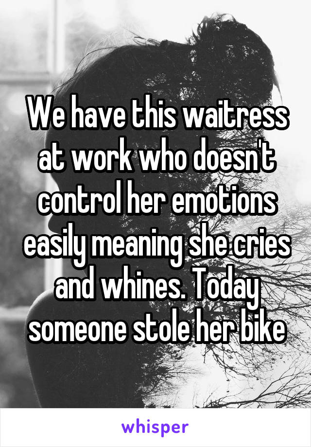 We have this waitress at work who doesn't control her emotions easily meaning she cries and whines. Today someone stole her bike