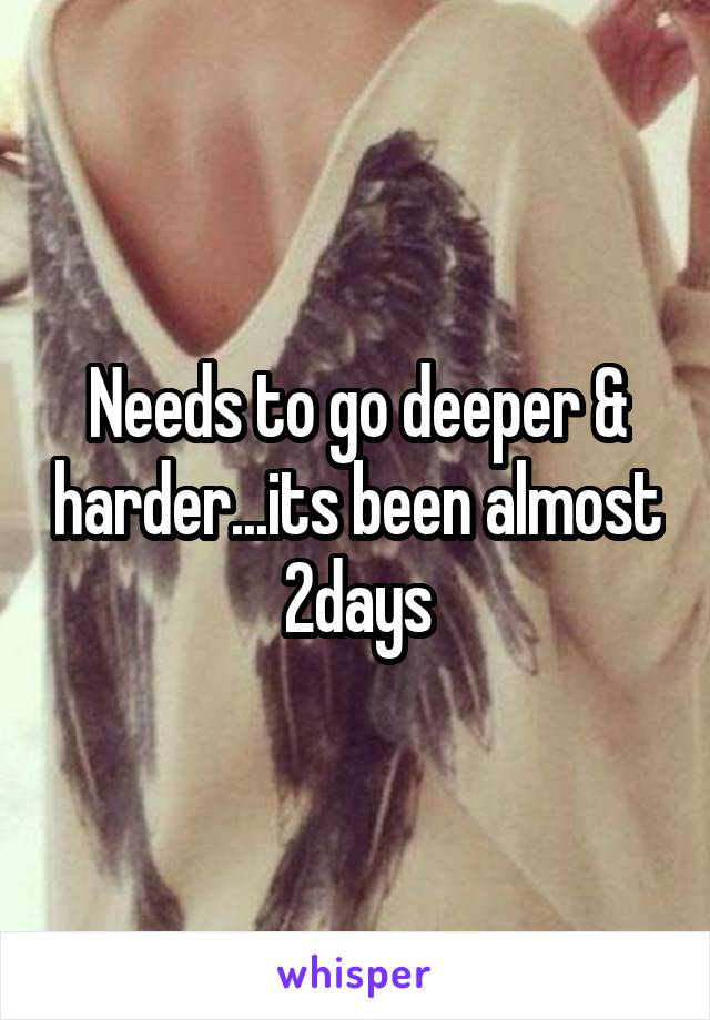 Needs to go deeper & harder...its been almost 2days