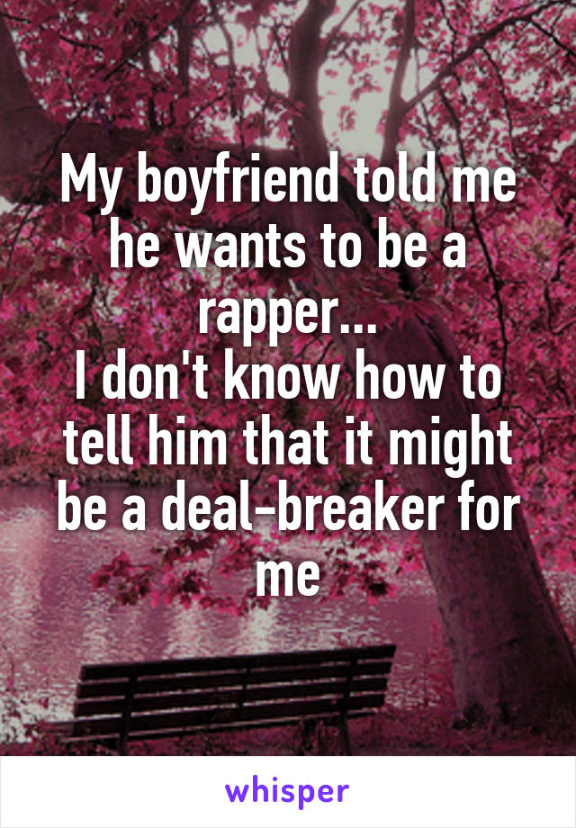 My boyfriend told me he wants to be a rapper... I don't know how to tell him that it might be a deal-breaker for me