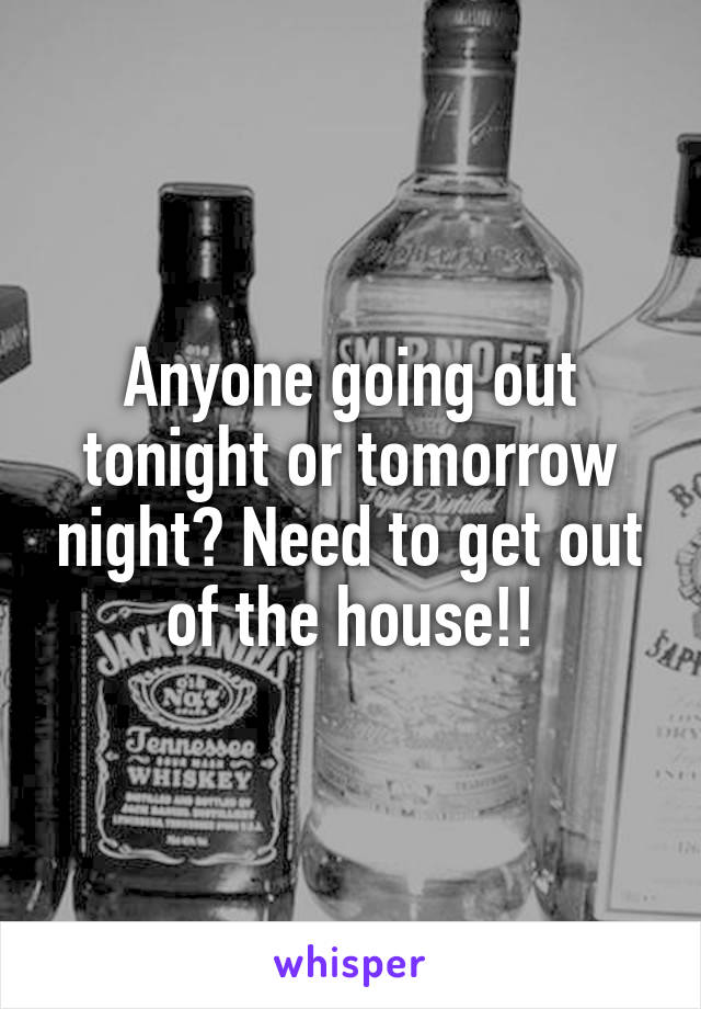 Anyone going out tonight or tomorrow night? Need to get out of the house!!