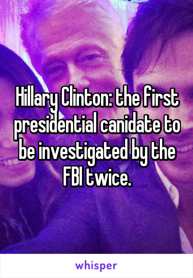 Hillary Clinton: the first presidential canidate to be investigated by the FBI twice.