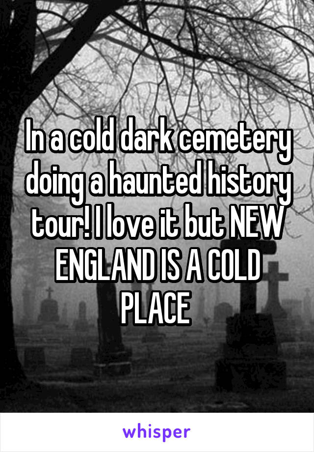 In a cold dark cemetery doing a haunted history tour! I love it but NEW ENGLAND IS A COLD PLACE