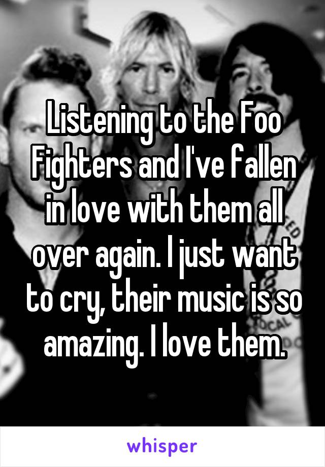 Listening to the Foo Fighters and I've fallen in love with them all over again. I just want to cry, their music is so amazing. I love them.
