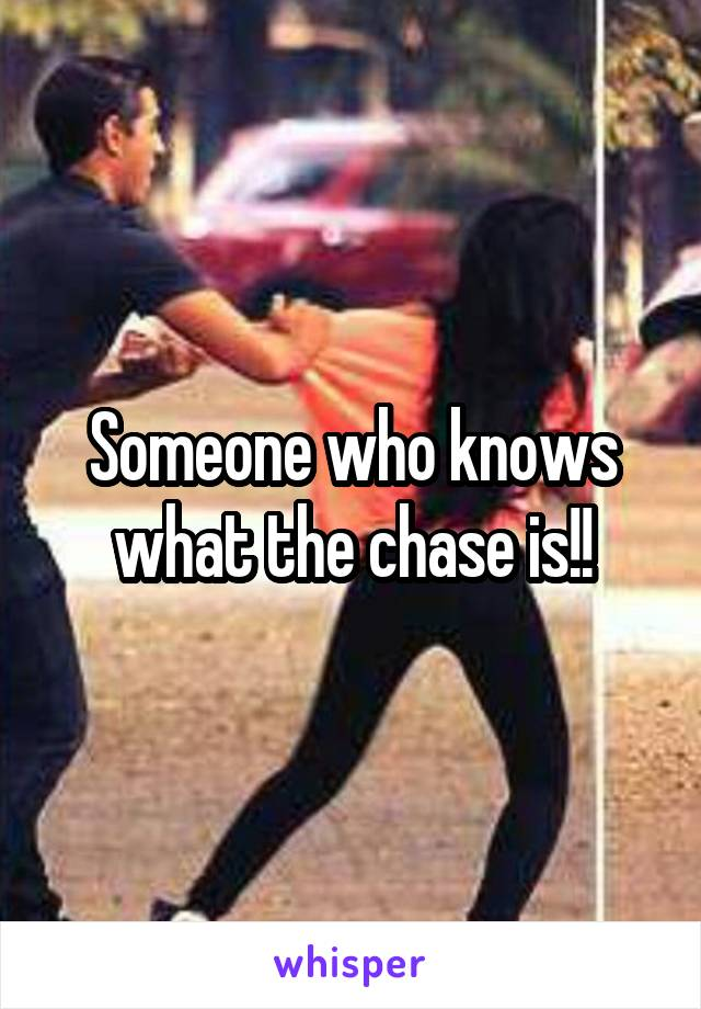 Someone who knows what the chase is!!