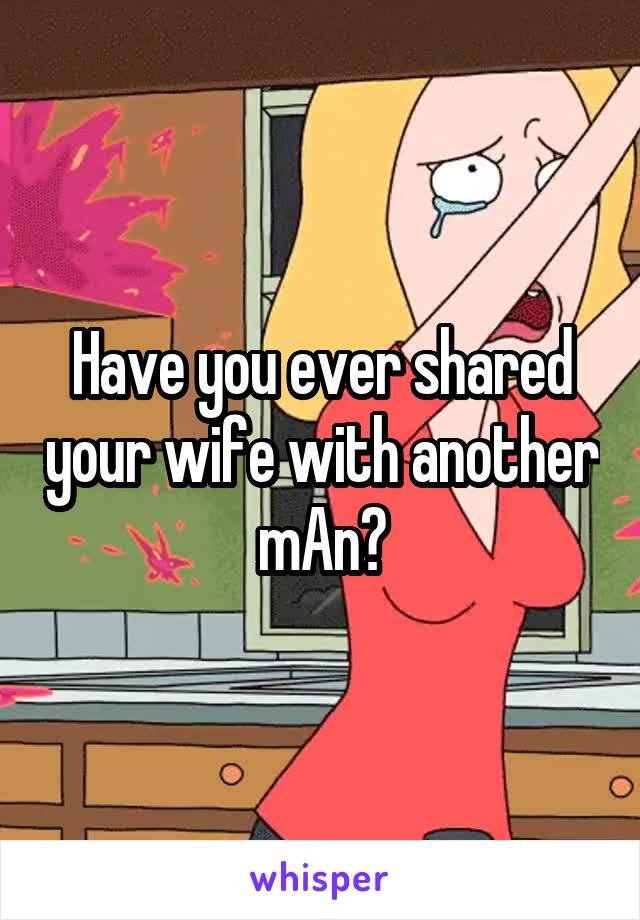 Have you ever shared your wife with another mAn?