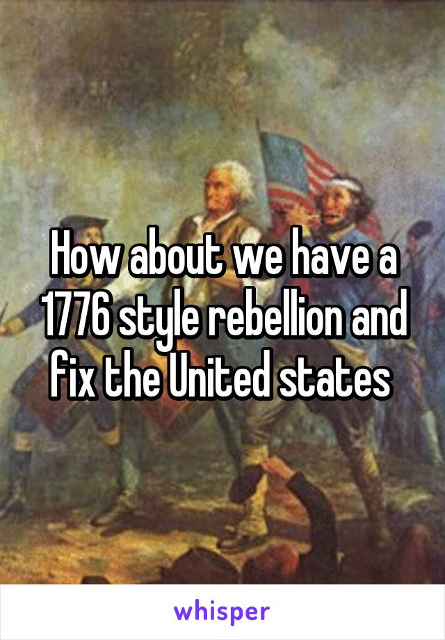 How about we have a 1776 style rebellion and fix the United states