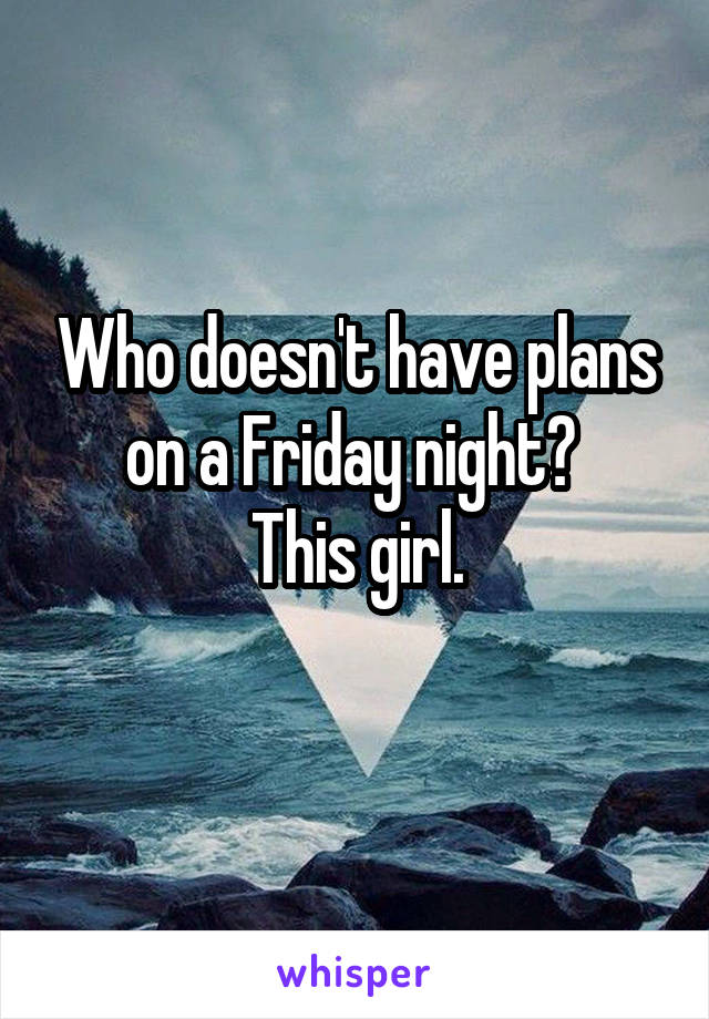 Who doesn't have plans on a Friday night?  This girl.