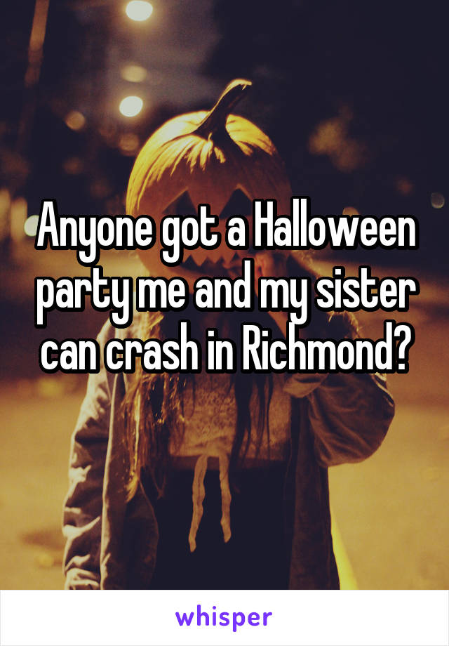 Anyone got a Halloween party me and my sister can crash in Richmond?