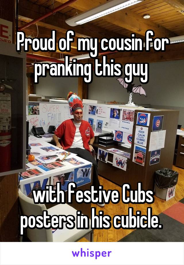 Proud of my cousin for pranking this guy      with festive Cubs posters in his cubicle.