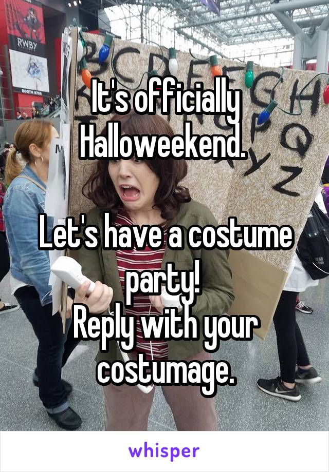 It's officially Halloweekend.   Let's have a costume party!  Reply with your costumage.